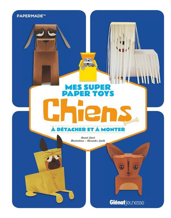 Mes super paper toys chiens ; à détacher et à monter  - Daniel Stark  - Alexander Smith