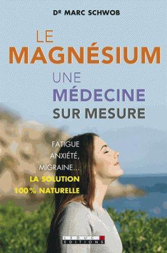 Les surprenantes vertus du magnésium ; fatigue, anxiété, migraine..; la solution 100% naturelle  - Marc Schwob