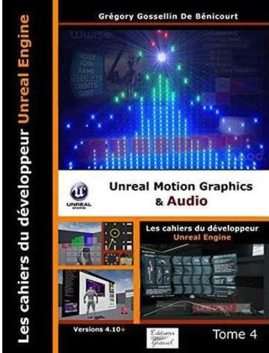 Les Cahiers D'Unreal Engine Tome 4: Unreal Motion Graphics Et Audio  - Gossellin Gregory