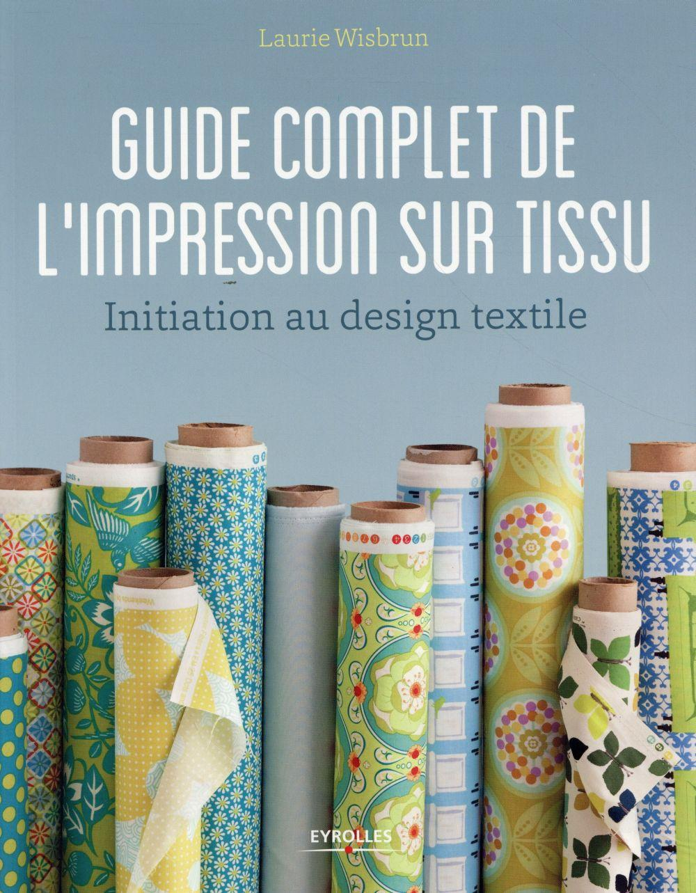 Guide complet de l'impression sur tissu ; initiation au design textile  - Laurie Wisbrun