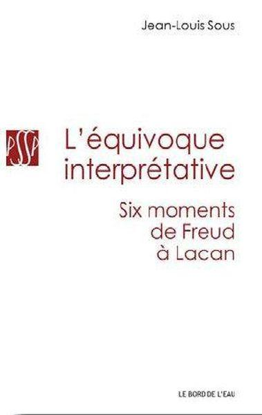 L'équivoque interprétative ; six moments, de Freud à Lacan  - Jean-Louis Sous