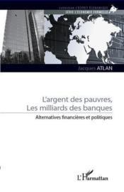 Argent des pauvres ; les milliards des banques ; alternatives financières et politiques - Couverture - Format classique