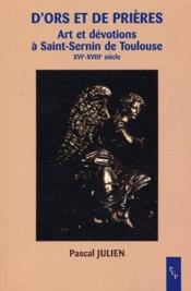 D'ors et de prières ; art et dévotions à Saint-Sernin de Toulouse ; XVI-XVIII siècle - Couverture - Format classique