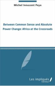 Vente livre :  Between common sense and absolute power change ; Africa at the crossroads  - Michel Innocent Peya