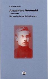 Alexandre Voronski, 1884-1943. Un Bolchevik Fou De Litterature - Couverture - Format classique