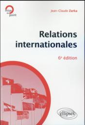 Vente livre :  Relations internationales - 6e edition  - Zarka