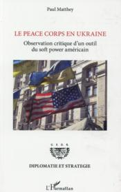 Vente livre :  Le peace corps en Ukraine ; observation critique d'un outil du soft power americain  - Paul Matthey