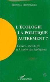 L'écologie, la politique autrement ? culture, sociologie et histoire des écologistes - Couverture - Format classique