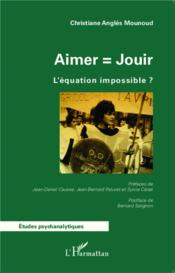 Aimer = jouir ; l'équation impossible ?  - Christiane Angles Mounoud