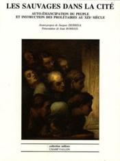 Les sauvages dans la cité , auto-émancipation du peuple et instruction des prolétaires au XIXe siècle - Couverture - Format classique