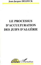 Le Processus D'Acculturation Des Juifs D'Algerie - Couverture - Format classique
