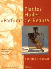 Plantes, huiles et parfums de beauté ; secrets et recettes - Couverture - Format classique