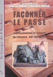 Faconner Le Passe ; Representations Et Cultures De L'Histoire, Xvi-Xxi Siecle - Intérieur - Format classique