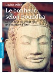 Le bonheur selon Bouddha ; le bonheur est avant tout une maniere d'etre