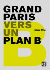 Grand Paris ; vers un plan B  - Marc Wiel