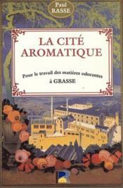 La cité aromatique ; pour le travail des matières odorantes à grasse - Couverture - Format classique