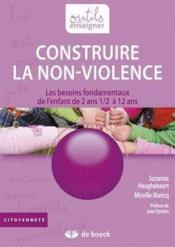 Construire la non violence ; les besoins fondamentaux de l'enfant de 2 ans1/2 à 12 ans - Couverture - Format classique