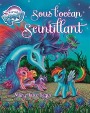 Vente livre :  My Little Pony ; sous l'océan scintillant  - Mary Jane Begin