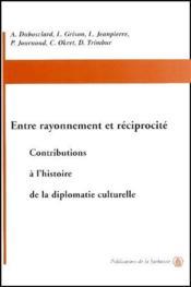 Entre rayonnement et réciprocité ; contributions à l'histoire de la diplomatie culturelle - Couverture - Format classique