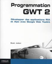 Vente  Programmation GWT 2 ; développer des applications RIA et Ajax avec google web toolkit  - Sami Jaber - Jaber Sami