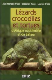Lézards, crocodiles et tortues d'Afrique occidentale et du Sahara  - Jean-Francois Trape - Laurent Chirio - Sebastien Trape