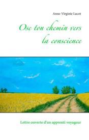 Ose ton chemin vers la conscience ; lettre ouverte d'un apprenti voyageur - Couverture - Format classique