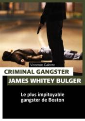 Vente livre :  Criminal gangster ; James Whitey Bulger ; le plus impitoyable gangster de Boston  - Vincenzo Galente