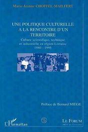 Une politique culturelle à la rencontre d'un territoire ; culture scientifique technique industrielle en région lorraine - Intérieur - Format classique