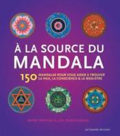 À la source du mandala ; 150 mandalas pour vous aider à trouver la paix, la conscience et le bien-être - Couverture - Format classique