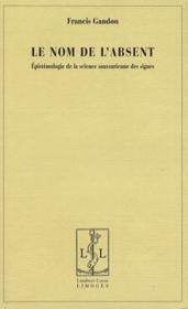Le nom de l'absent ; épistemologie de la science saussurienne des signes - Couverture - Format classique
