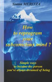 Vente livre :  How to reprogram your subconscious mind ? simple ways to become the person you've always dreamed of being  - Yoann Meritza - Yoann Meritza - Yoann Meritza
