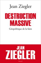 Destruction massive ; géopolitique de la faim  - Jean Ziegler