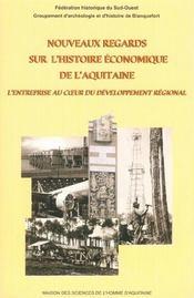 Nouveaux regards sur l'histoire economique de l'aquitaine. l'entreprise au coeur du developpement - Intérieur - Format classique