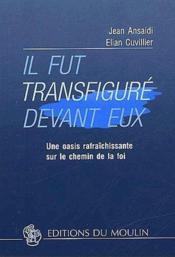 Il Fut Transfigure Devant Eux ; Une Oasis Rafraichissante Sur Le Chemin De La Foi - Couverture - Format classique