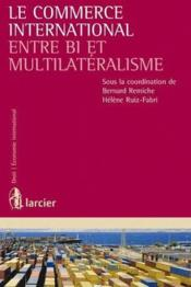 Vente  Le commerce international entre bi et multilatéralisme  - Bernard Remiche - Helene Ruiz-Fabri