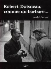 Robert Doisneau, comme un barbare - Couverture - Format classique
