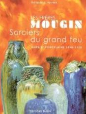Les frères Mougin, sorciers du grand feu ; grès et porcelaine, 1898-1950 - Couverture - Format classique