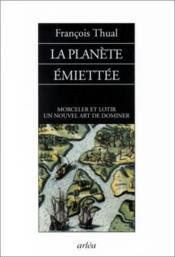 La Planete Emiettee : Morceler Et Lotir, Un Nouvel Art De Dominer - Couverture - Format classique
