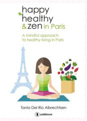 Vente livre :  Happy healtthy & zen in Paris ; a mindful approach to healthy living in Paris  - Tania Del Rio - Tania Del Rio Albrechtsen