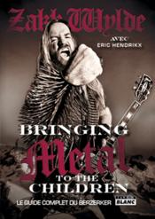 Bringing metal to the children ; le guide complet du berzerker  - Zakk Wylde - Eric Hendrikx