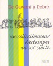De gavarni a debre ; un collectionneur d'estampes au xx siecle - Couverture - Format classique