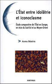 L'Etat Entre Idol'Trie Et Iconoclasme. Etude Comparative De L'Etat En Europe, En Asie Du Sud-Est Et - Couverture - Format classique