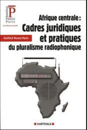 Afrique centrale ; cadres juridiques et pratiques du pluralisme radiophonique - Couverture - Format classique