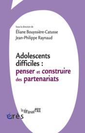 Adolescents difficiles ; penser et construire les partenariats - Couverture - Format classique