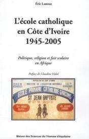 L'école catholique en côte d'ivoire (1945-2005) : politique, religion et fait scolaire en afrique - Couverture - Format classique