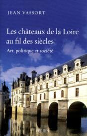 Les châteaux de la loire au fil des siècles ; art , politique et société - Couverture - Format classique