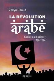 La révolution arabe ; espoir ou illusion ? 1798-2014  - Zakya Daoud
