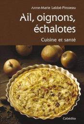 Ail, oignons, échalotes ; cuisine et santé - Couverture - Format classique