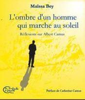 L'Ombre D'Un Homme Qui Marche Au Soleil ; Reflexions Sur Albert Camus - Intérieur - Format classique