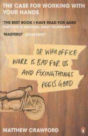Vente livre :  THE CASE FOR WORKING WITH YOUR HANDS - OR WHY OFFICE WORK IS BAD FOR US AND FIXING THINGS FEELS GOOD  - Matthew Crawford